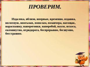 ПРОВЕРИМ. Издалека, вблизи, впервые, временно, издавна, вплотную, впотьмах, п