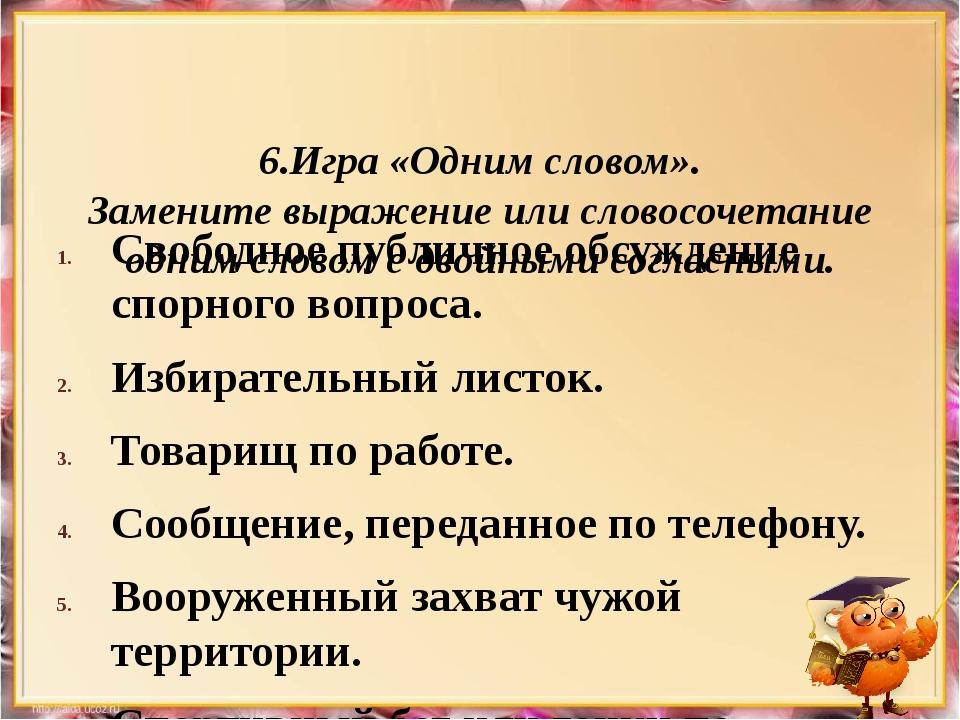6.Игра «Одним словом». Замените выражение или словосочетание одним словом с...