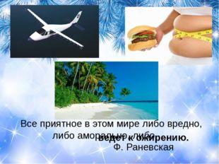 Все приятное в этом мире либо вредно, либо аморально, либо … Ф. Раневск
