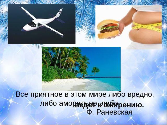 Все приятное в этом мире либо вредно, либо аморально, либо … Ф. Раневск...