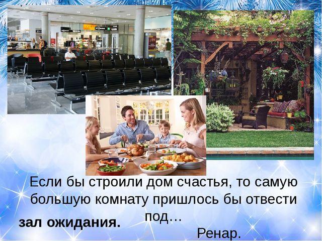 Если бы строили дом счастья, то самую большую комнату пришлось бы отвести под...