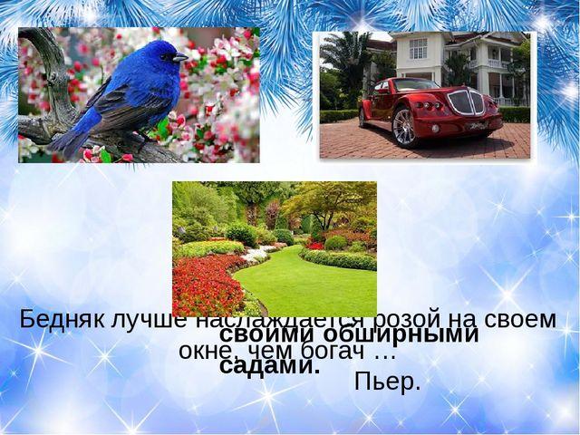 Бедняк лучше наслаждается розой на своем окне, чем богач … Пьер. своим...