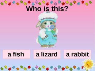 Who is this? a fish a rabbit a lizard
