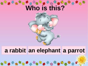 Who is this? a rabbit a parrot an elephant