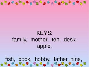 KEYS: family, mother, ten, desk, apple, fish, book, hobby, father, nine, rea