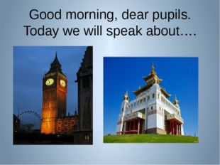 Good morning, dear pupils. Today we will speak about….
