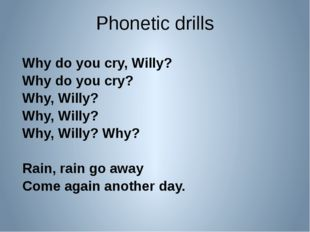 Phonetic drills Why do you cry, Willy? Why do you cry? Why, Willy? Why, Willy