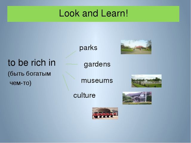 Look and Learn! to be rich in (быть богатым чем-то) parks gardens museums cul...