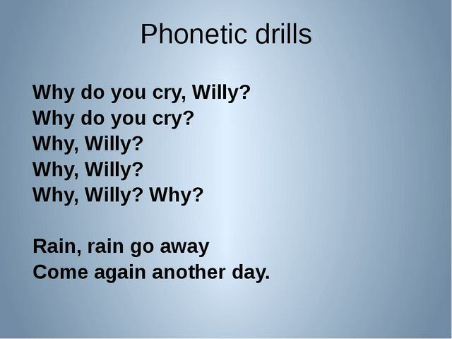 Phonetic drills Why do you cry, Willy? Why do you cry? Why, Willy? Why, Willy...
