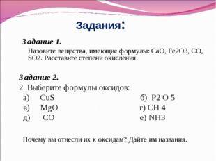 Задания: Задание 1. Назовите вещества, имеющие формулы: CaO, Fe2O3, CO, SO2.