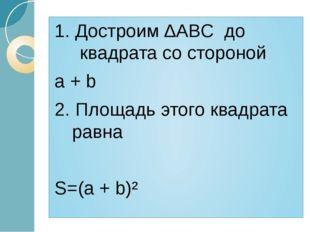 1. Достроим ∆ABC до квадрата со стороной a + b 2. Площадь этого квадрата равн