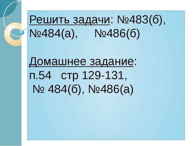 Решить задачи: №483(б), №484(а), №486(б) Домашнее задание: п.54 стр 129-131,...