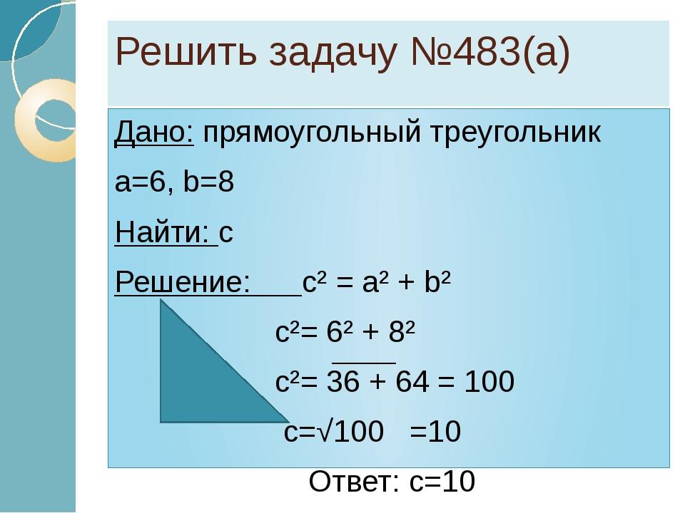 Решить задачу №483(а) Дано: прямоугольный треугольник a=6, b=8 Найти: c Решен...