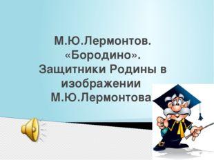 М.Ю.Лермонтов. «Бородино». Защитники Родины в изображении М.Ю.Лермонтова.