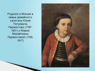 Родился в Москве в семье армейского капитана Юрия Петровича Лермонтова (1787-