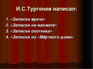 И.С.Тургенев написал: 1. «Записки врача» 2. «Записки на манжете» 3. «Записки