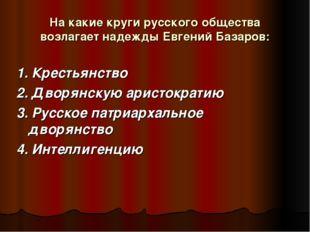 На какие круги русского общества возлагает надежды Евгений Базаров: 1. Кресть