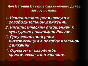 Чем Евгений Базаров был особенно далёк автору романа: 1. Непониманием роли на