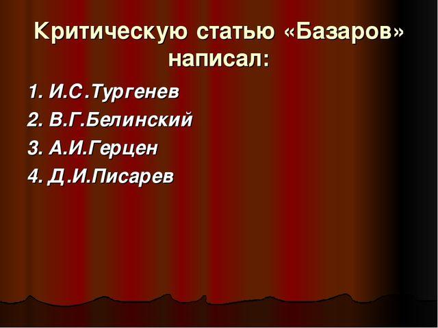Критическую статью «Базаров» написал: 1. И.С.Тургенев 2. В.Г.Белинский 3. А.И...