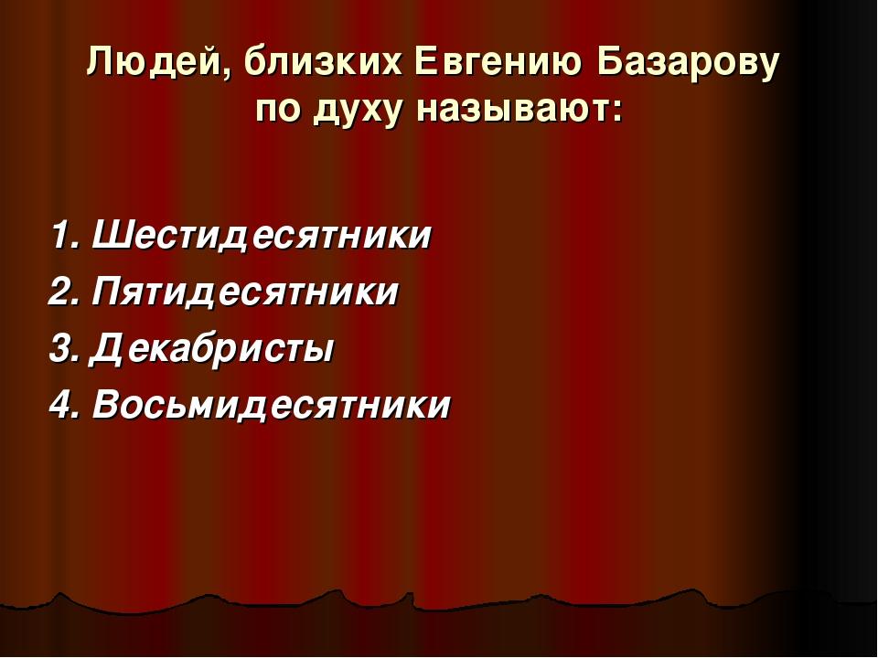 Людей, близких Евгению Базарову по духу называют: 1. Шестидесятники 2. Пятиде...