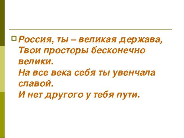 Россия, ты – великая держава, Твои просторы бесконечно велики. На все века се...