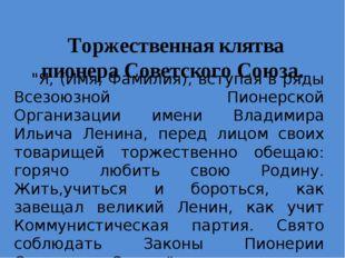 """Торжественная клятва пионера Советского Союза. """"Я, (Имя, Фамилия), вступая в"""
