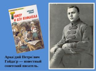 Арка́дий Петро́вич Гайда́р — известный советский писатель.