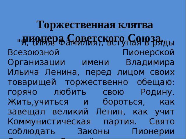 """Торжественная клятва пионера Советского Союза. """"Я, (Имя, Фамилия), вступая в..."""