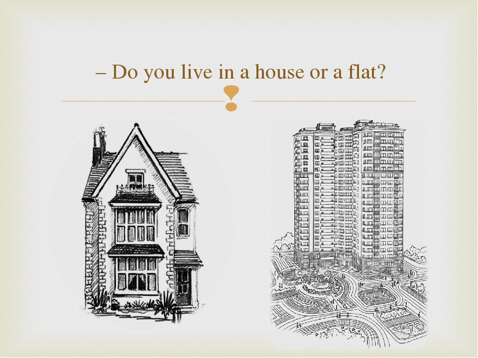 – Do you live in a house or a flat?