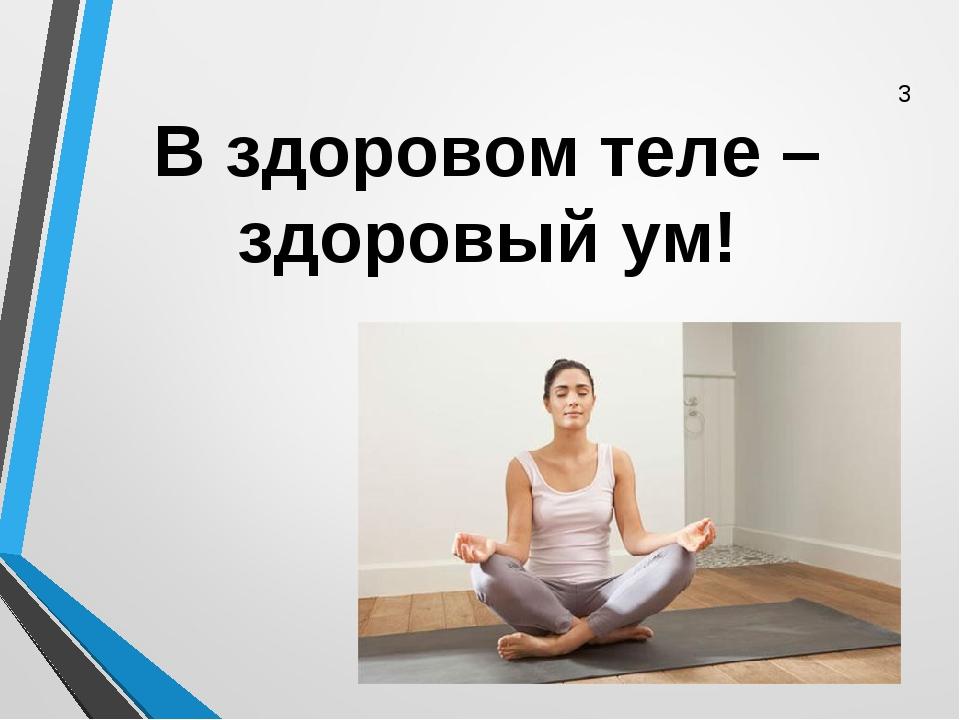 В здоровом теле –здоровый ум! 3