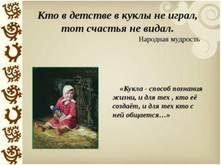 Кто в детстве в куклы не играл, тот счастья не видал. Народная мудрость «Кукл