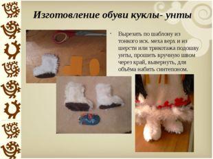 Изготовление обуви куклы- унты Вырезать по шаблону из тонкого иск. меха верх