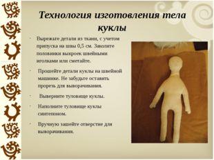 Технология изготовления тела куклы Вырежьте детали из ткани, с учетом припуск