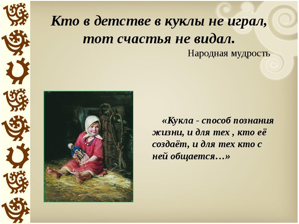 Кто в детстве в куклы не играл, тот счастья не видал. Народная мудрость «Кукл...