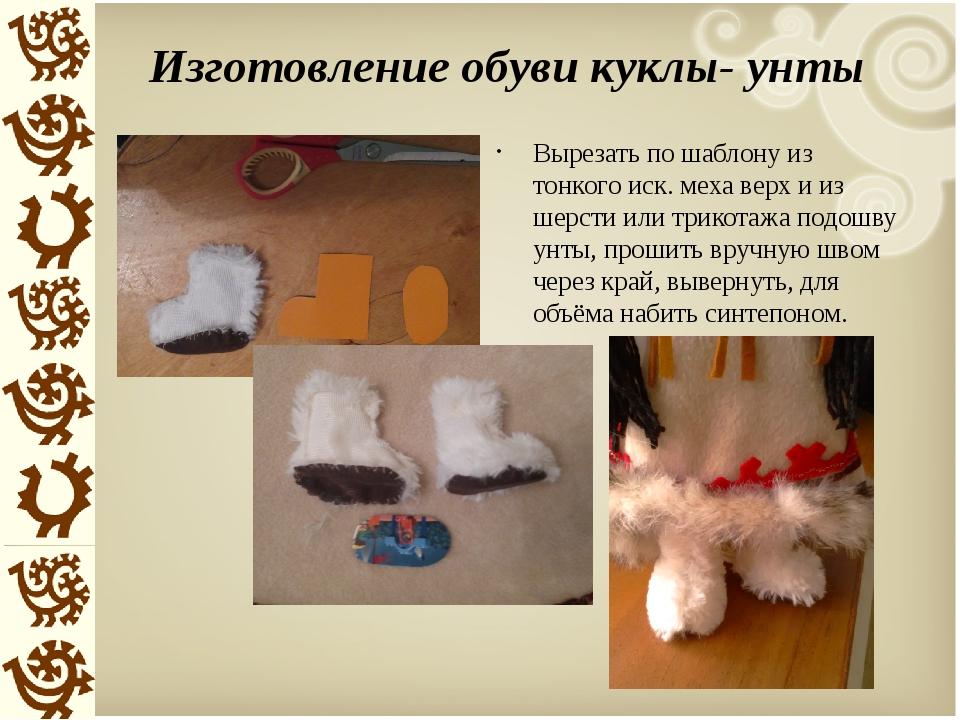 Изготовление обуви куклы- унты Вырезать по шаблону из тонкого иск. меха верх...