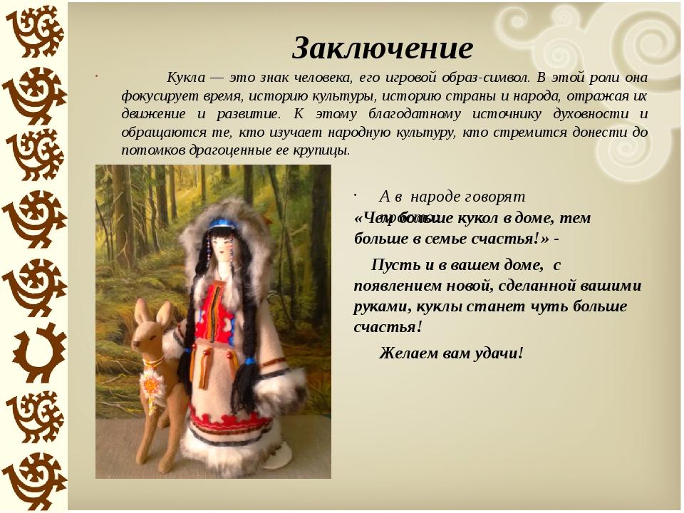Заключение Кукла — это знак человека, его игровой образ-символ. В этой роли о...