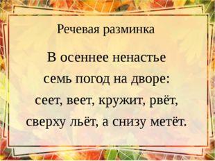 Речевая разминка В осеннее ненастье семь погод на дворе: сеет, веет, кружит,