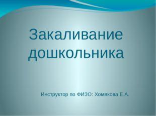 Закаливание дошкольника Инструктор по ФИЗО: Хомякова Е.А.