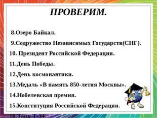 ПРОВЕРИМ. 8.Озеро Байкал. 9.Содружество Независимых Государств(СНГ). 10. През
