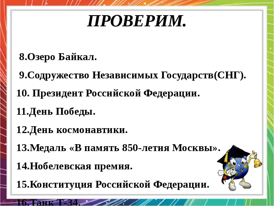 ПРОВЕРИМ. 8.Озеро Байкал. 9.Содружество Независимых Государств(СНГ). 10. През...