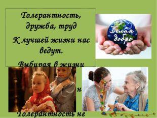 Толерантность, дружба, труд К лучшей жизни нас ведут. Выбирая в жизни путь, Т