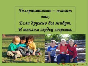 Толерантность – значит это, Если дружно все живут. И теплом сердец согреты,