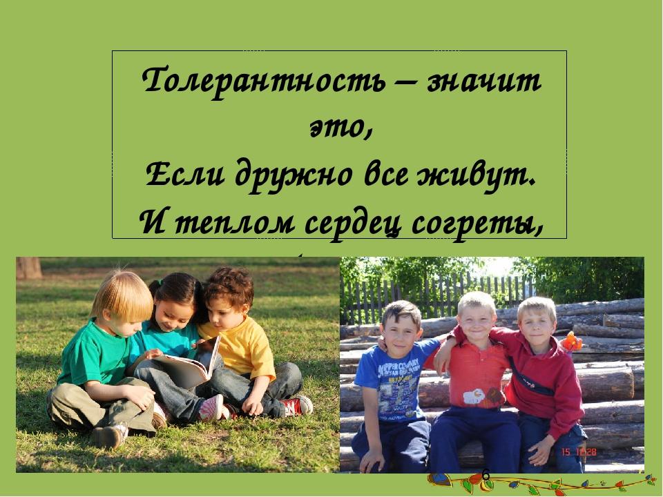 Толерантность – значит это, Если дружно все живут. И теплом сердец согреты,...