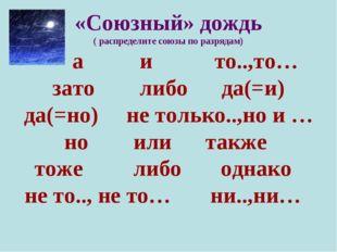 «Союзный» дождь ( распределите союзы по разрядам) а и то..,то… зато либо да(=