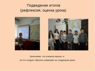 Подведение итогов (рефлексия, оценка урока) Выяснение, что усвоили хорошо, а