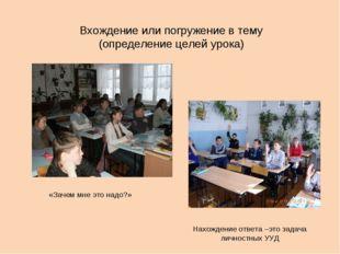 Вхождение или погружение в тему (определение целей урока) «Зачем мне это надо