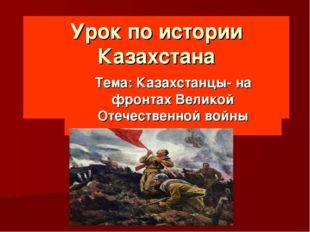 Урок по истории Казахстана  Тема: Казахстанцы- на фронтах Великой Отечествен