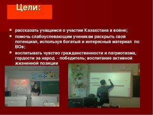Цели: рассказать учащимся о участии Казахстана в войне; помочь слабоуспевающи