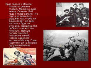 Враг рвался к Москве. Фашисты решили стереть Москву с лица земли. Осенью 1941
