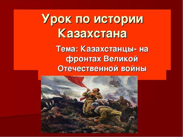 Урок по истории Казахстана  Тема: Казахстанцы- на фронтах Великой Отечествен...